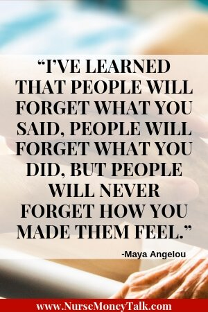 "From ""21 Essential Qualities of a Good Nurse""  Maya Angelou quote ""I've learned that people will forget what you said, people will forget what you did, but people will never forget how you made them feel."""